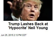 Trump Lashes Back at 'Hypocrite' Neil Young