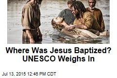 Where Was Jesus Baptized? UNESCO Weighs In