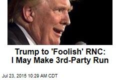Trump to 'Foolish' RNC: I May Make 3rd-Party Run