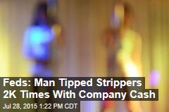 Feds: Man Tipped Strippers 2K Times With Company Cash