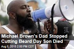 Michael Brown's Dad Stopped Cutting Beard Day Son Died