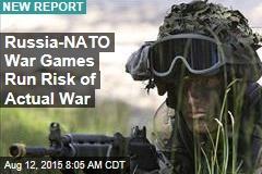 Russia-NATO War Games Run Risk of Actual War