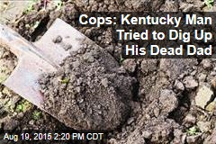 Cops: Kentucky Man Tried to Dig Up His Dead Dad