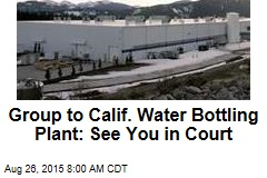 Group to Calif. Water Bottling Plant: See You in Court