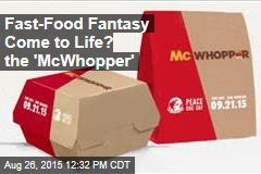 Fast-Food Fantasy Come to Life? the 'McWhopper'