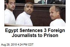Egypt Sentences 3 Foreign Journalists to Prison