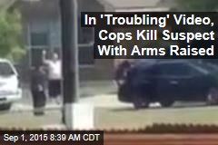 In 'Troubling' Video, Cops Kill Suspect With Arms Raised