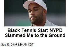 Black Tennis Star: I Was Roughed Up by NYPD