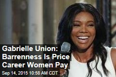 Gabrielle Union: Barrenness Is Price Career Women Pay