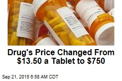 Drug's Price Changed From $13.50 a Tablet to $750