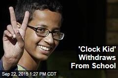 'Clock Kid' Withdraws From School