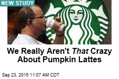 We Really Aren't That Crazy About Pumpkin Lattes