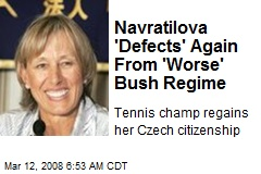 Navratilova 'Defects' Again From 'Worse' Bush Regime