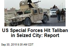 US Special Forces Hit Taliban in Seized City: Report