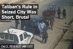 Taliban's Rule in Seized City Was Short, Brutal
