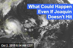 What Could Happen Even If Joaquin Doesn't Hit