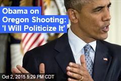 Obama on Oregon Shooting: 'I Will Politicize It'