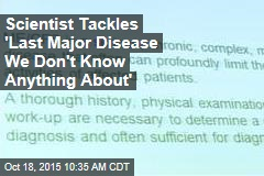 Scientist Tackles 'Last Major Disease We Don't Know Anything About'