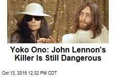 Yoko Ono: John Lennon's Killer Is Still Dangerous