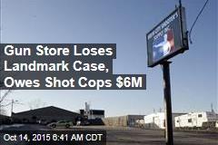 Gun Store Loses Landmark Case, Owes Shot Cops $6M