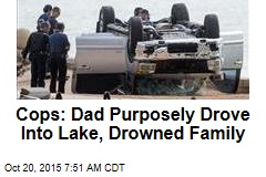Cops: Dad Purposely Drove Into Lake, Drowned Family