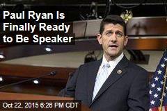 Paul Ryan Is Finally Ready To Be Speaker