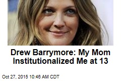 Drew Barrymore: My Mom Institutionalized Me at 13