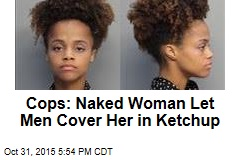 Cops: Naked Woman Let Men Cover Her in Ketchup