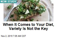 When It Comes to Your Diet, Variety Is Not the Key