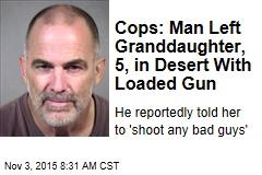 Cops: Man Left Granddaughter, 5, in Desert With Loaded Gun