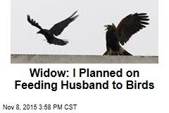 Widow: I Planned on Feeding Husband to Birds