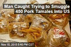 Man Caught Trying to Smuggle 450 Pork Tamales Into US