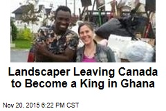 Landscaper Leaving Canada to Become King in Ghana