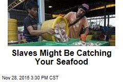 Slaves Might Be Catching Your Seafood