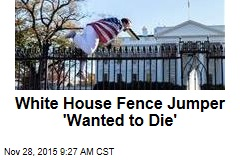 White House Fence Jumper 'Wanted to Die'