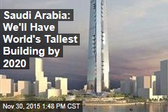 Saudi Arabia: We'll Have World's Tallest Building by 2020