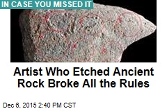 Artist Who Etched Ancient Rock Broke All the Rules