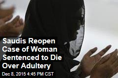 Saudis Reopen Case of Woman Sentenced to Die Over Adultery