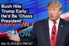 Bush Hits Trump Early: He'd Be 'Chaos President'