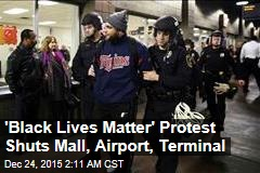 'Black Lives Matter' Protest Shuts Mall, Airport, Terminal