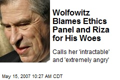 Wolfowitz Blames Ethics Panel and Riza for His Woes