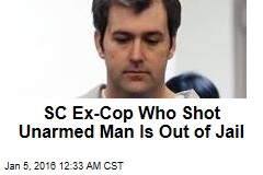 SC Ex-Cop Who Shot Unarmed Man Is Out of Jail