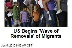 US Begins 'Wave of Removals' of Migrants