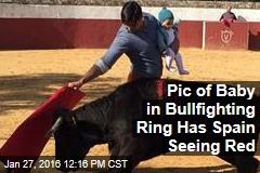 Pic of Baby In Bullfighting Ring Has Spain Seeing Red