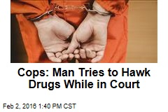 Cops: Man Tries to Hawk Drugs While in Court