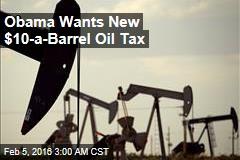 Obama Wants New $10-a-Barrel Oil Tax