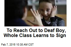 To Reach Out to Deaf Boy, Whole Class Learns to Sign