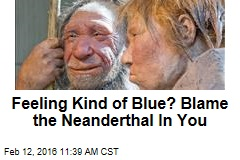 Feeling Kind of Blue? Blame the Neanderthal In You