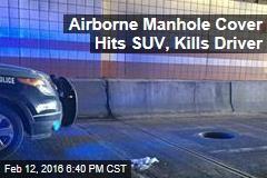 Airborne Manhole Cover Hits SUV, Kills Driver