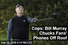 Cops: Bill Murray Chucks Fans' Phones Off Roof
